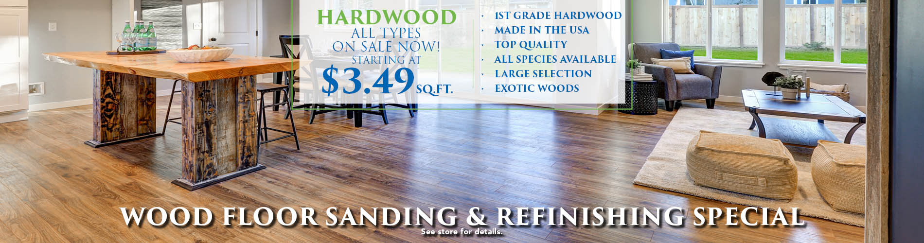 All types of hardwood on sale now starting at $3.49 sq.ft. - 1st grade, top quality, exotic, made in the USA, all species available on our huge selection!  Wood floor sanding & refinishing special available!  See store for details!