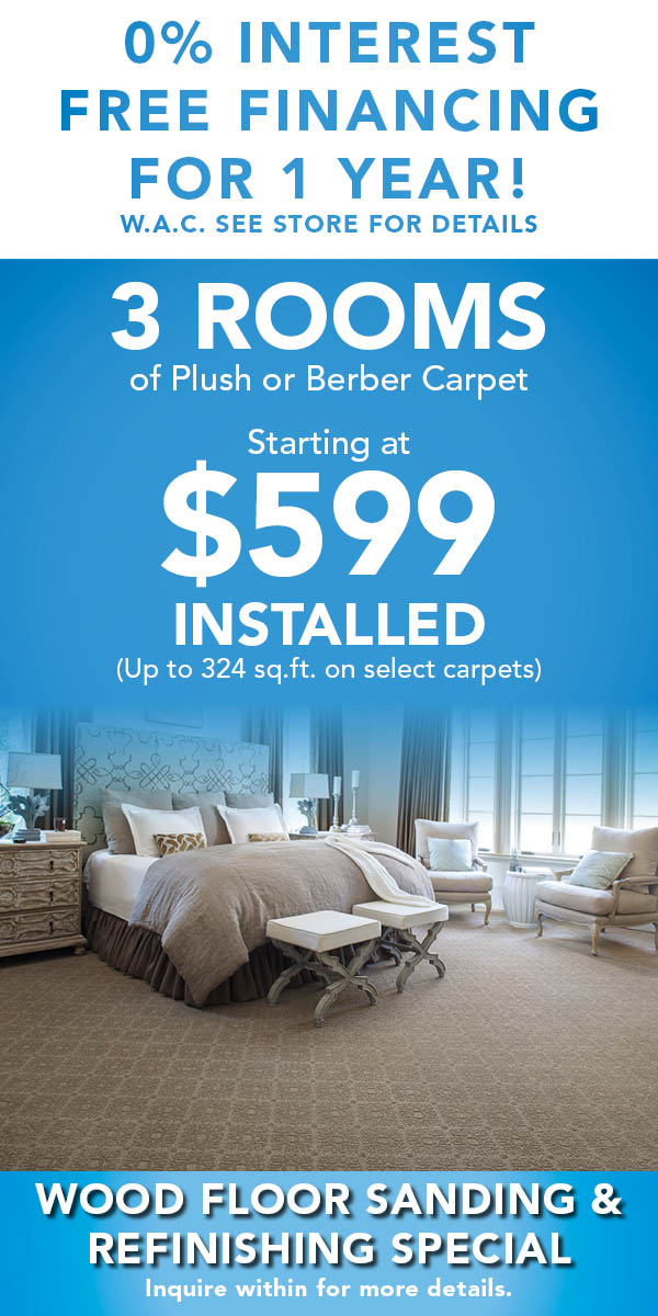 0& Interest Free Financing for 1 YEAR! 3 Rooms Plush or Berber Carpet starting at $599 Installed (up to 324 sq.ft. select carpets) - Wood floor sanding & refinishing special!